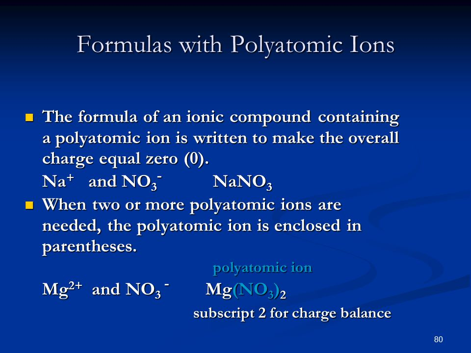 80 Formulas with Polyatomic Ions The formula of an ionic compound containing a polyatomic ion is written to make the overall charge equal zero (0).