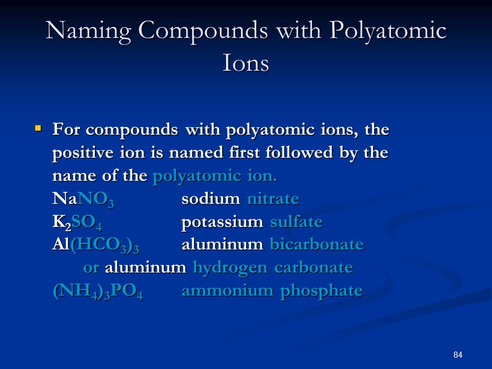 84  For compounds with polyatomic ions, the positive ion is named first followed by the name of the polyatomic ion.