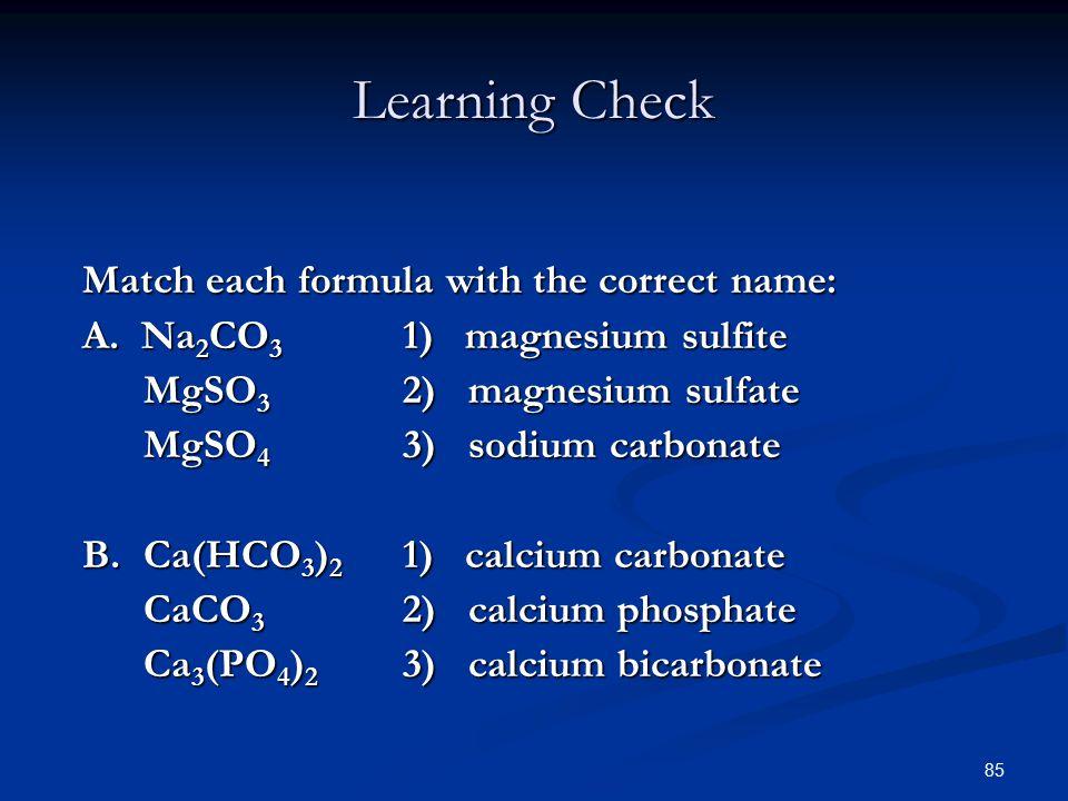 85 Match each formula with the correct name: A. Na 2 CO 3 1) magnesium sulfite MgSO 3 2) magnesium sulfate MgSO 3 2) magnesium sulfate MgSO 4 3) sodiu