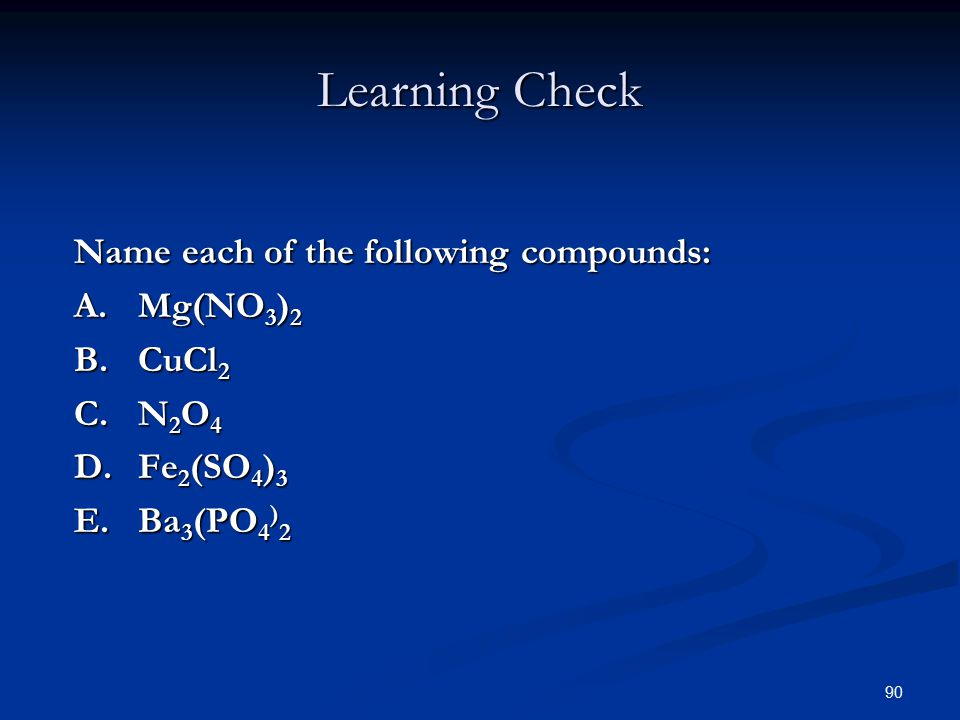 90 Learning Check Name each of the following compounds: A.Mg(NO 3 ) 2 B.CuCl 2 C.N 2 O 4 D.Fe 2 (SO 4 ) 3 E.Ba 3 (PO 4 ) 2