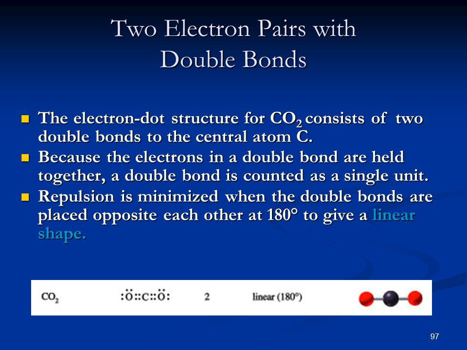97 Two Electron Pairs with Double Bonds The electron-dot structure for CO 2 consists of two double bonds to the central atom C.
