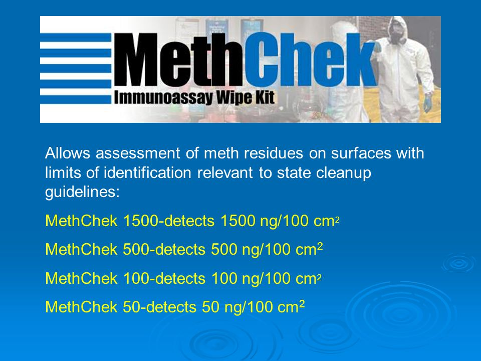 Allows assessment of meth residues on surfaces with limits of identification relevant to state cleanup guidelines: MethChek 1500-detects 1500 ng/100 cm 2 MethChek 500-detects 500 ng/100 cm 2 MethChek 100-detects 100 ng/100 cm 2 MethChek 50-detects 50 ng/100 cm 2