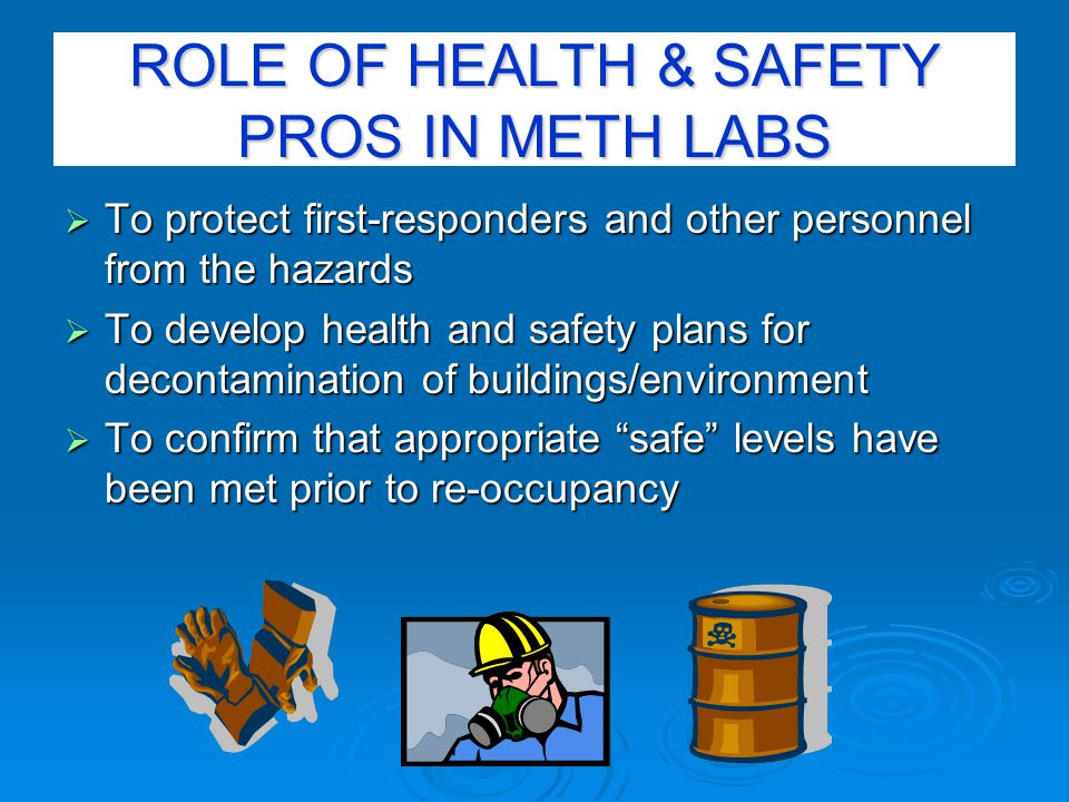 ROLE OF HEALTH & SAFETY PROS IN METH LABS  To protect first-responders and other personnel from the hazards  To develop health and safety plans for decontamination of buildings/environment  To confirm that appropriate safe levels have been met prior to re-occupancy