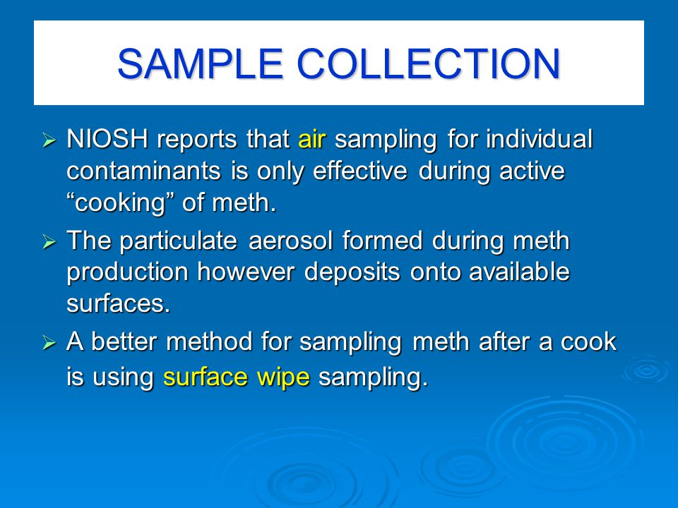 SAMPLE COLLECTION  NIOSH reports that air sampling for individual contaminants is only effective during active cooking of meth.