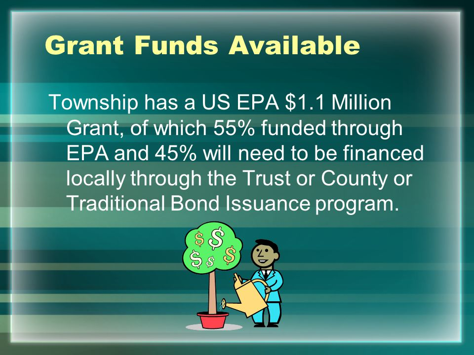Grant Funds Available Township has a US EPA $1.1 Million Grant, of which 55% funded through EPA and 45% will need to be financed locally through the T
