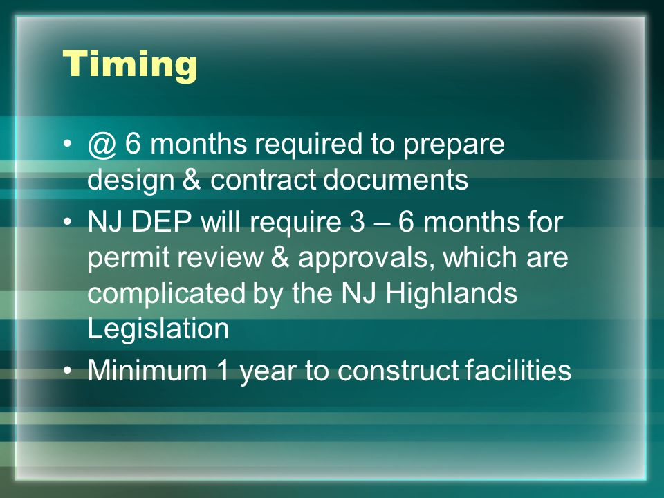 Timing @ 6 months required to prepare design & contract documents NJ DEP will require 3 – 6 months for permit review & approvals, which are complicate