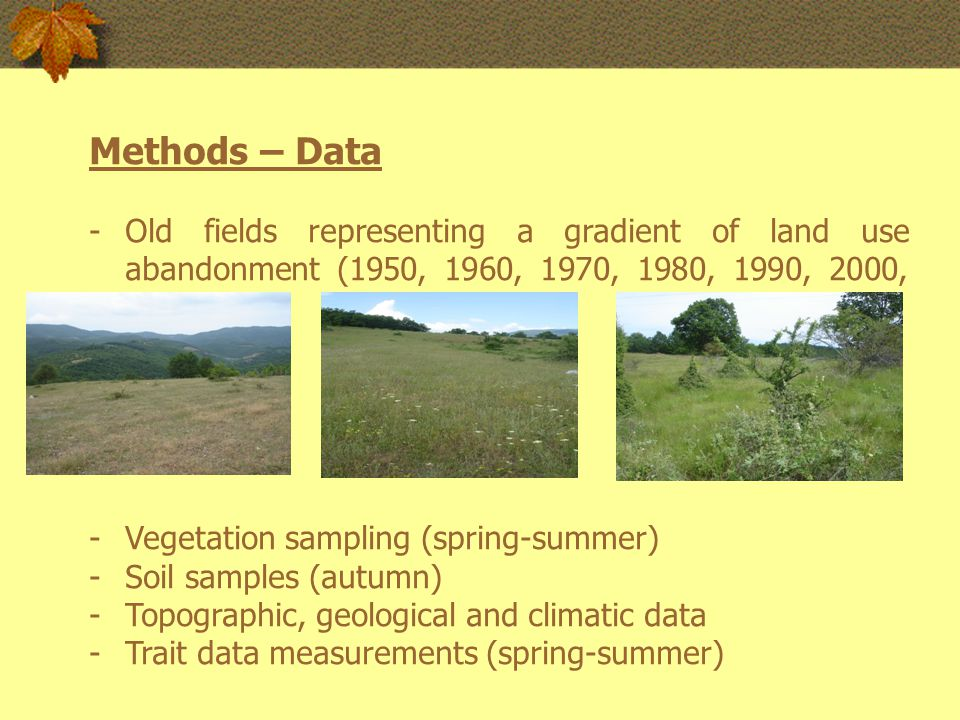Methods – Data -Old fields representing a gradient of land use abandonment (1950, 1960, 1970, 1980, 1990, 2000, and 2007) -Vegetation sampling (spring-summer) -Soil samples (autumn) -Topographic, geological and climatic data -Trait data measurements (spring-summer)
