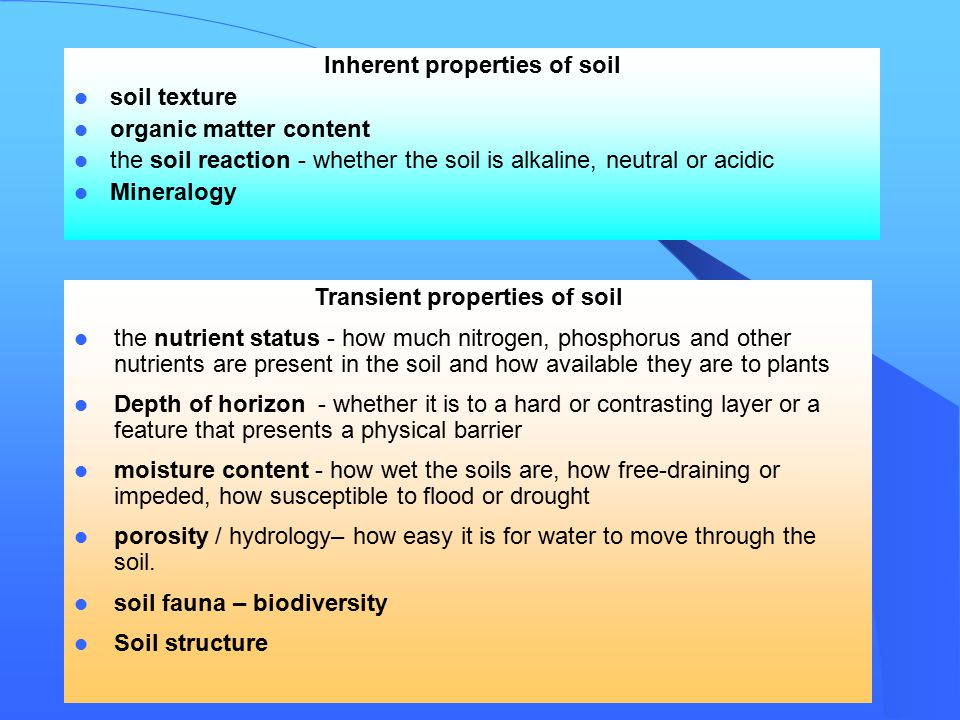 Inherent properties of soil soil texture organic matter content the soil reaction - whether the soil is alkaline, neutral or acidic Mineralogy Transient properties of soil the nutrient status - how much nitrogen, phosphorus and other nutrients are present in the soil and how available they are to plants Depth of horizon - whether it is to a hard or contrasting layer or a feature that presents a physical barrier moisture content - how wet the soils are, how free-draining or impeded, how susceptible to flood or drought porosity / hydrology– how easy it is for water to move through the soil.