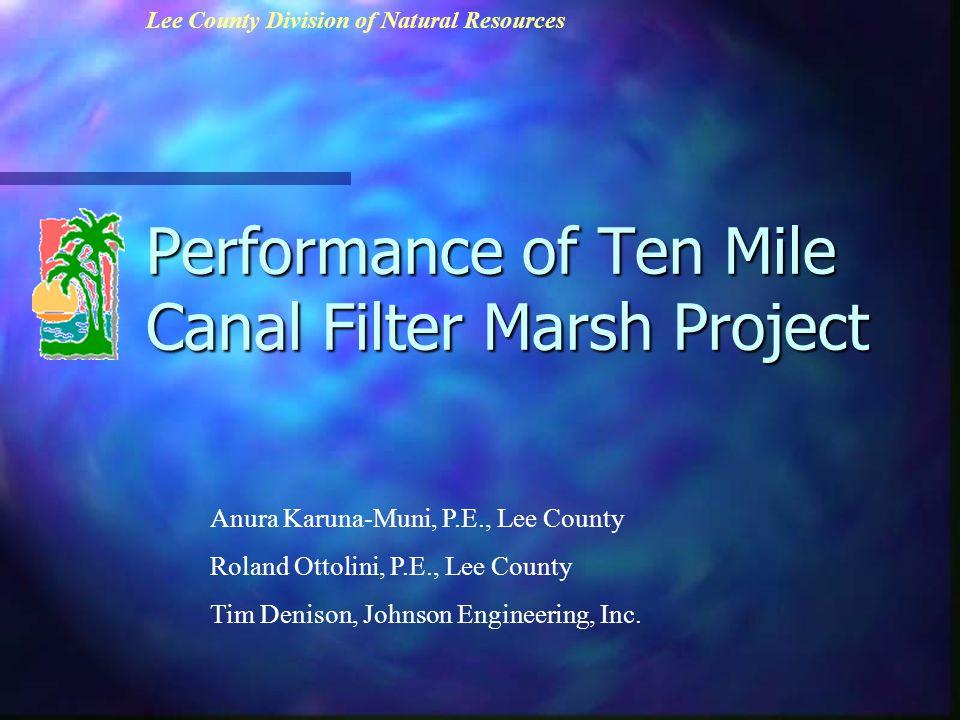 Performance of Ten Mile Canal Filter Marsh Project Anura Karuna-Muni, P.E., Lee County Roland Ottolini, P.E., Lee County Tim Denison, Johnson Engineering, Inc.