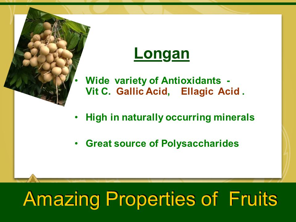 Longan Wide variety of Antioxidants - Vit C. Gallic Acid, Ellagic Acid. High in naturally occurring minerals Great source of Polysaccharides Amazing P