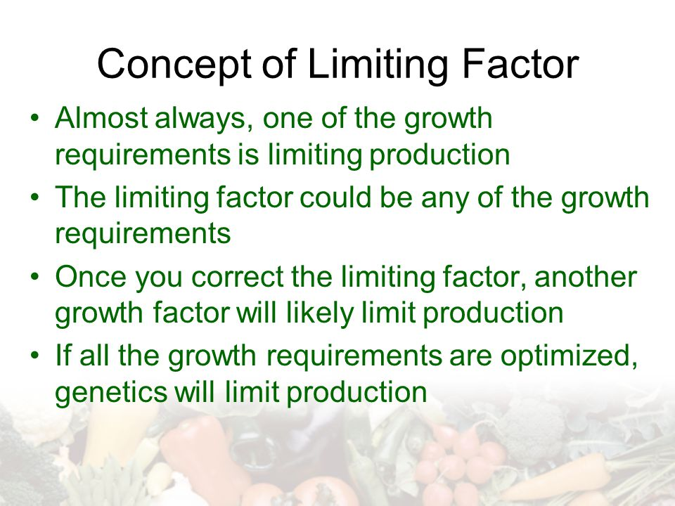 Concept of Limiting Factor Almost always, one of the growth requirements is limiting production The limiting factor could be any of the growth requirements Once you correct the limiting factor, another growth factor will likely limit production If all the growth requirements are optimized, genetics will limit production