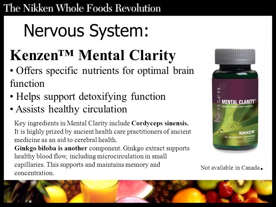 Nervous System: Kenzen™ Mental Clarity Offers specific nutrients for optimal brain function Helps support detoxifying function Assists healthy circulation Key ingredients in Mental Clarity include Cordyceps sinensis.