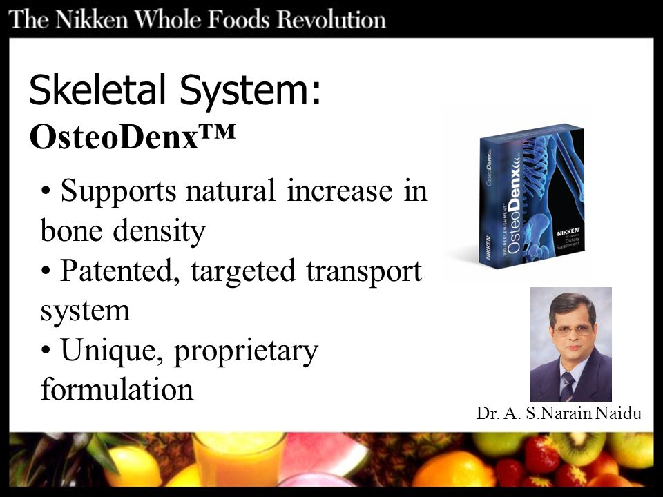 Supports natural increase in bone density Patented, targeted transport system Unique, proprietary formulation Skeletal System: OsteoDenx™ Dr. A. S.Nar