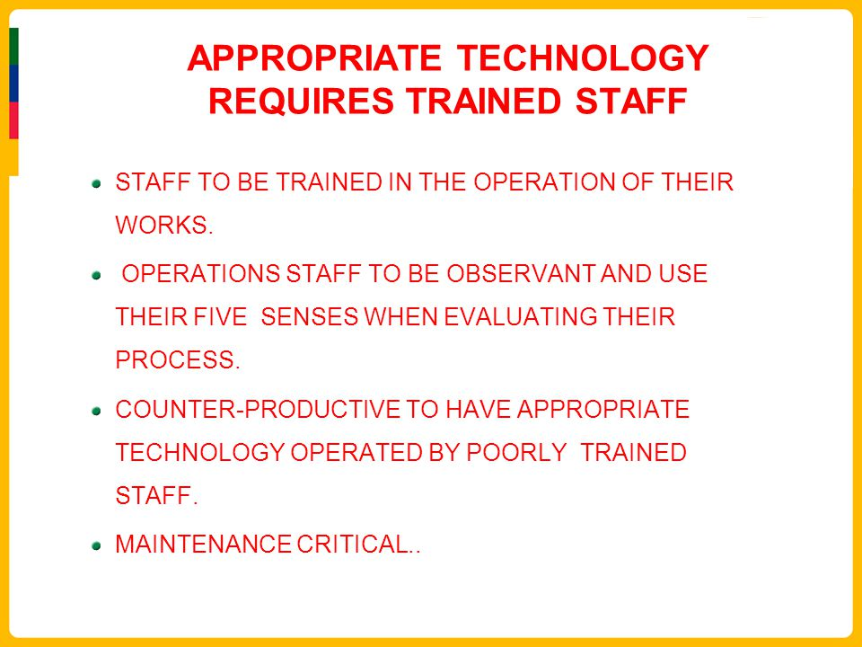 APPROPRIATE TECHNOLOGY REQUIRES TRAINED STAFF STAFF TO BE TRAINED IN THE OPERATION OF THEIR WORKS. OPERATIONS STAFF TO BE OBSERVANT AND USE THEIR FIVE