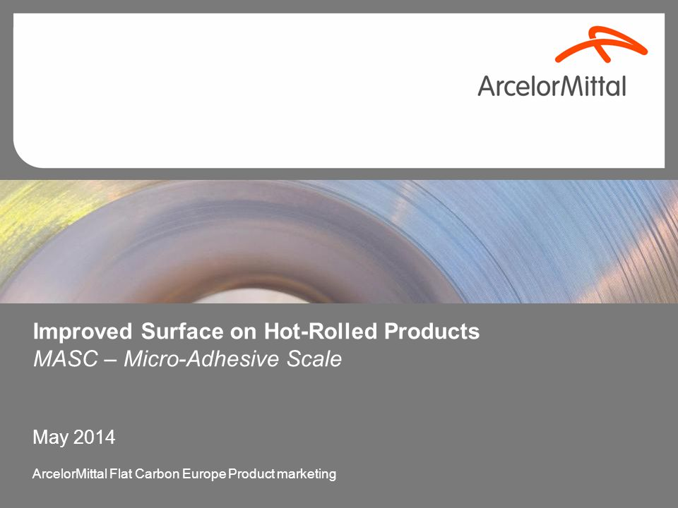 Improved Surface on Hot-Rolled Products MASC – Micro-Adhesive Scale May 2014 ArcelorMittal Flat Carbon Europe Product marketing