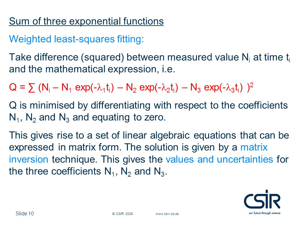 Slide 10 © CSIR 2006 www.csir.co.za Sum of three exponential functions Weighted least-squares fitting: Take difference (squared) between measured value N i at time t i and the mathematical expression, i.e.