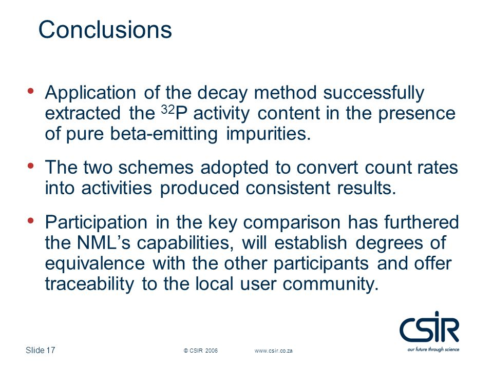 Slide 17 © CSIR 2006 www.csir.co.za Conclusions Application of the decay method successfully extracted the 32 P activity content in the presence of pure beta-emitting impurities.