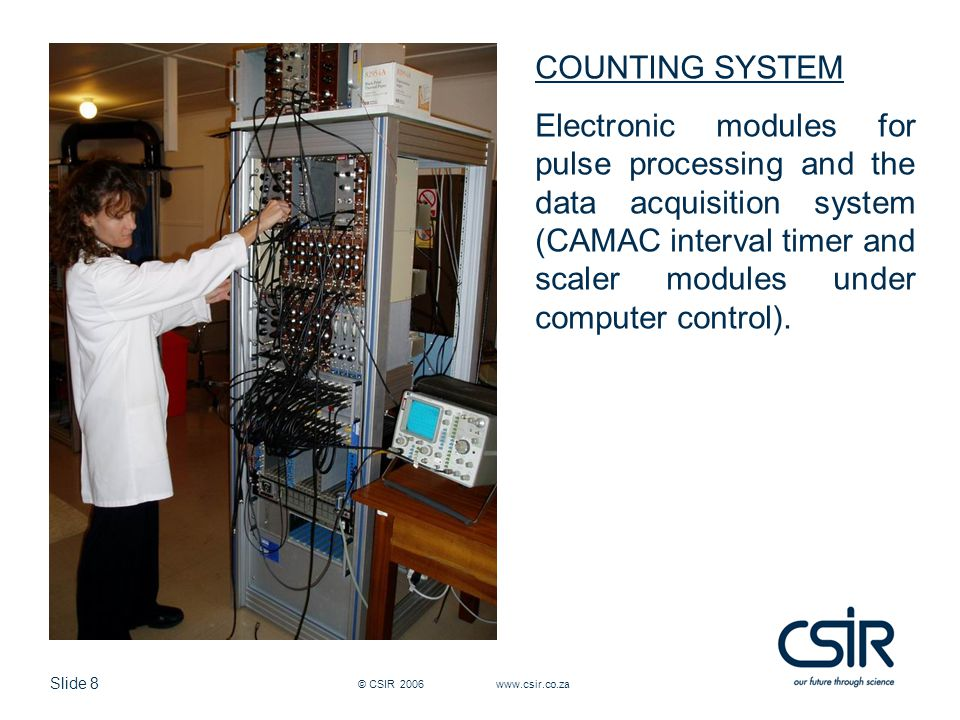 Slide 8 © CSIR 2006 www.csir.co.za COUNTING SYSTEM Electronic modules for pulse processing and the data acquisition system (CAMAC interval timer and scaler modules under computer control).