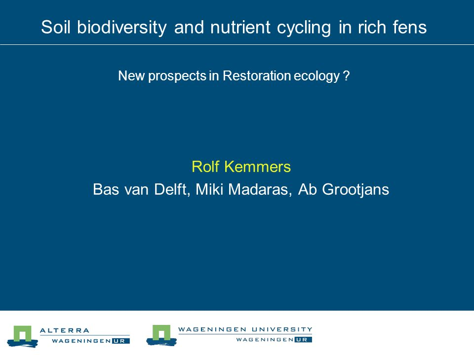 Soil biodiversity and nutrient cycling in rich fens New prospects in Restoration ecology ? Rolf Kemmers Bas van Delft, Miki Madaras, Ab Grootjans