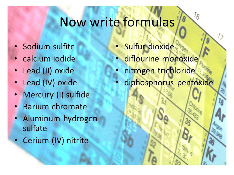 Now write formulas Sodium sulfite calcium iodide Lead (II) oxide Lead (IV) oxide Mercury (I) sulfide Barium chromate Aluminum hydrogen sulfate Cerium (IV) nitrite Sulfur dioxide diflourine monoxide nitrogen trichloride diphosphorus pentoxide