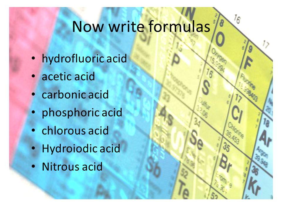 Now write formulas hydrofluoric acid acetic acid carbonic acid phosphoric acid chlorous acid Hydroiodic acid Nitrous acid