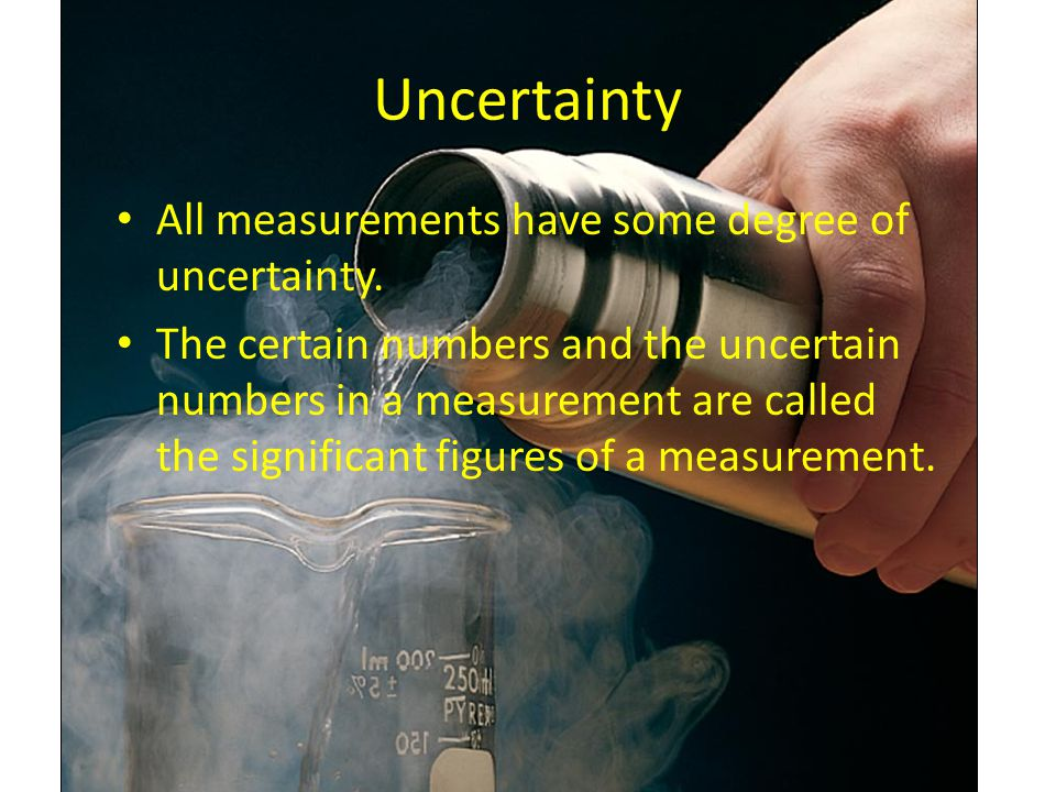 Uncertainty All measurements have some degree of uncertainty.
