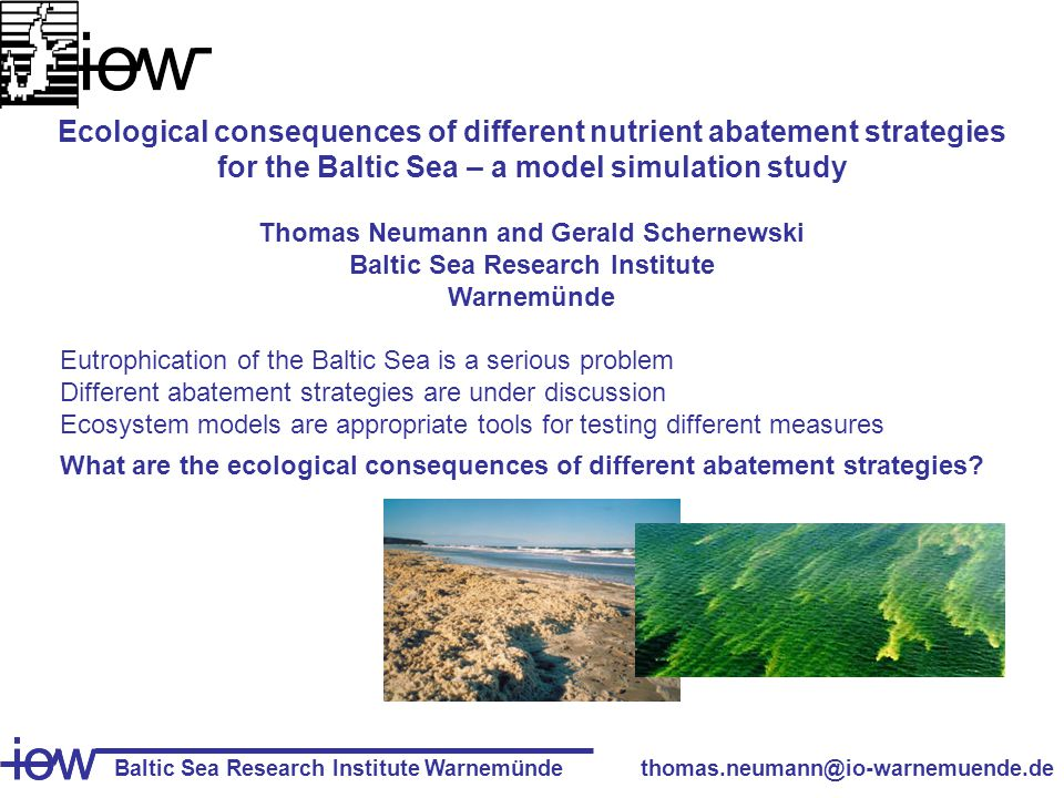 Baltic Sea Research Institute Warnemünde iow thomas.neumann@io-warnemuende.de iow Ecological consequences of different nutrient abatement strategies for the Baltic Sea – a model simulation study Thomas Neumann and Gerald Schernewski Baltic Sea Research Institute Warnemünde Eutrophication of the Baltic Sea is a serious problem Different abatement strategies are under discussion Ecosystem models are appropriate tools for testing different measures What are the ecological consequences of different abatement strategies
