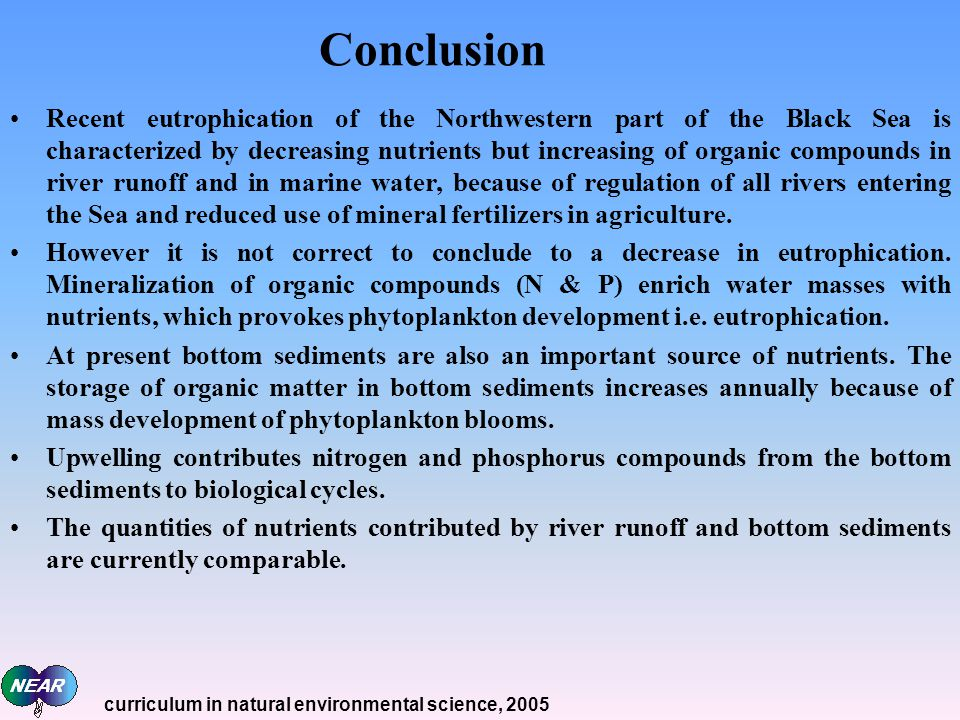 Conclusion Recent eutrophication of the Northwestern part of the Black Sea is characterized by decreasing nutrients but increasing of organic compounds in river runoff and in marine water, because of regulation of all rivers entering the Sea and reduced use of mineral fertilizers in agriculture.