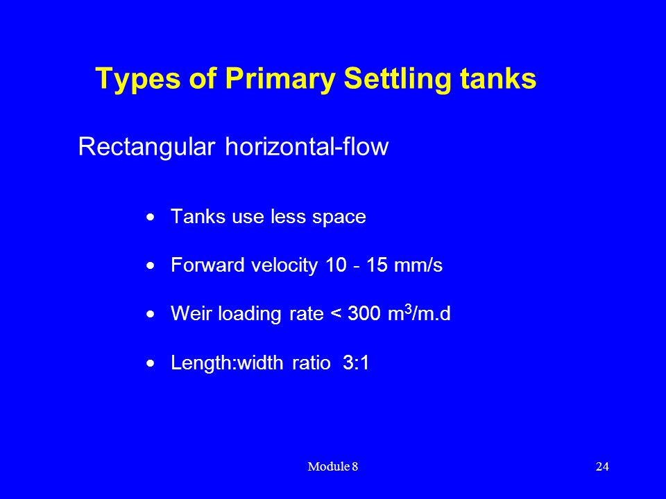 Module 824 Types of Primary Settling tanks  Tanks use less space  Forward velocity 10 - 15 mm/s  Weir loading rate < 300 m 3 /m.d  Length:width ra