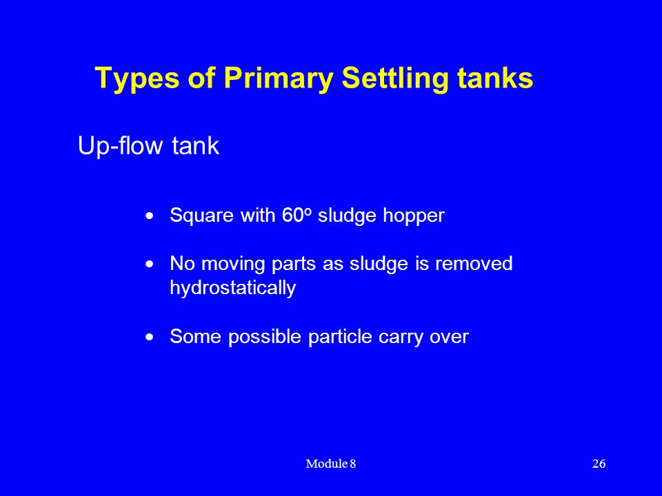 Module 826 Types of Primary Settling tanks  Square with 60 o sludge hopper  No moving parts as sludge is removed hydrostatically  Some possible par