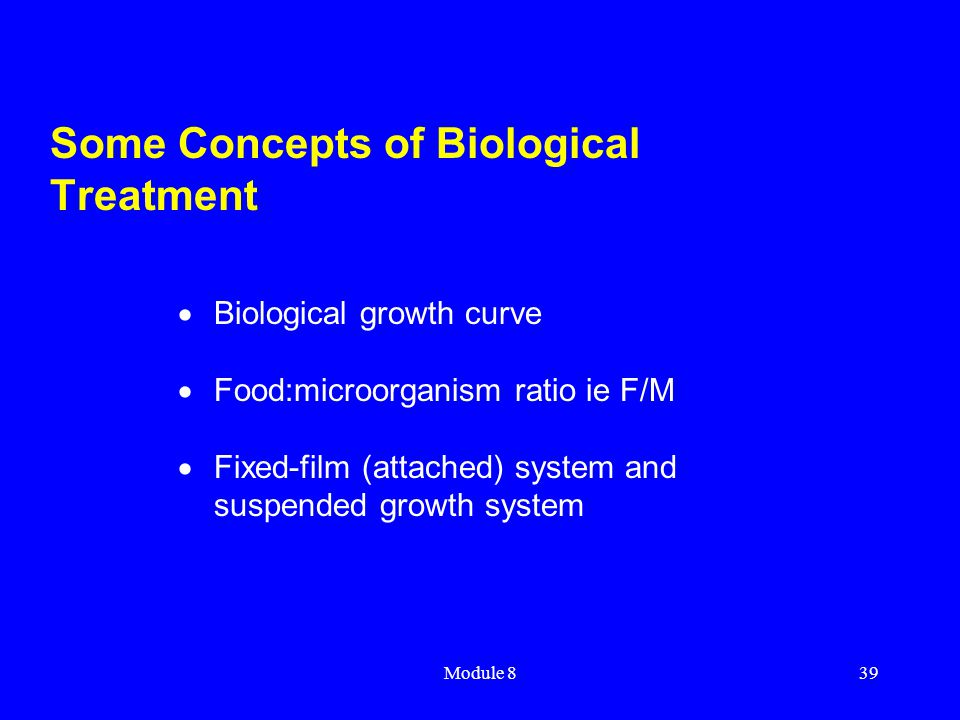 Module 839 Some Concepts of Biological Treatment  Biological growth curve  Food:microorganism ratio ie F/M  Fixed-film (attached) system and suspen
