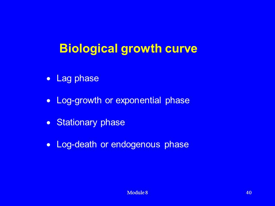 Module 840 Biological growth curve  Lag phase  Log-growth or exponential phase  Stationary phase  Log-death or endogenous phase