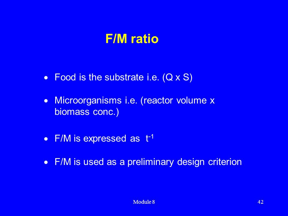 Module 842 F/M ratio  Food is the substrate i.e. (Q x S)  Microorganisms i.e. (reactor volume x biomass conc.)  F/M is expressed as t -1  F/M is u