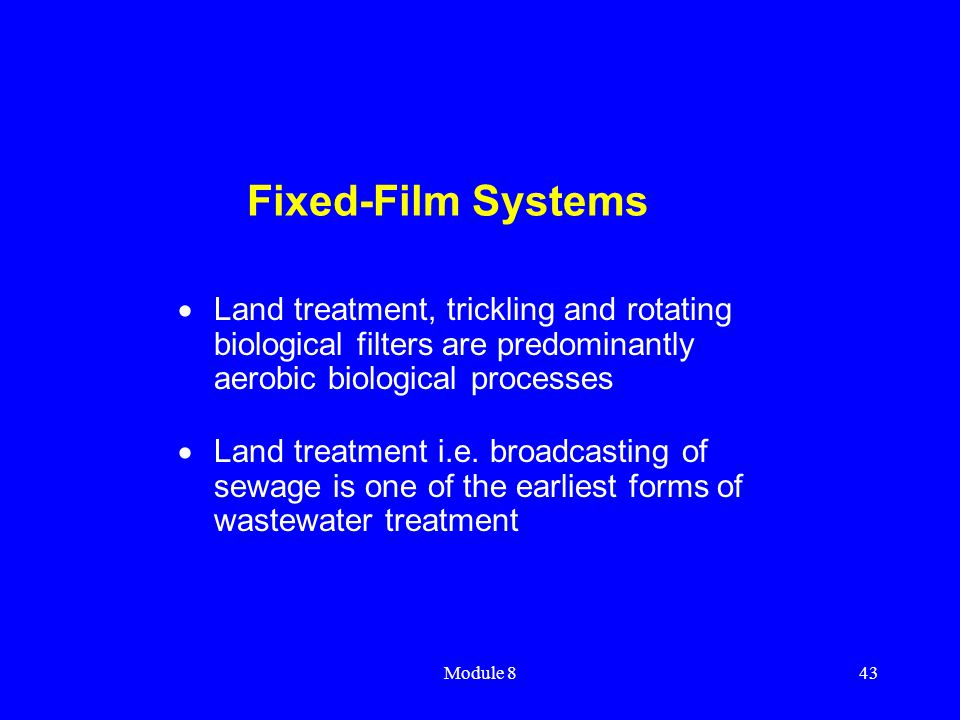 Module 843 Fixed-Film Systems  Land treatment, trickling and rotating biological filters are predominantly aerobic biological processes  Land treatm