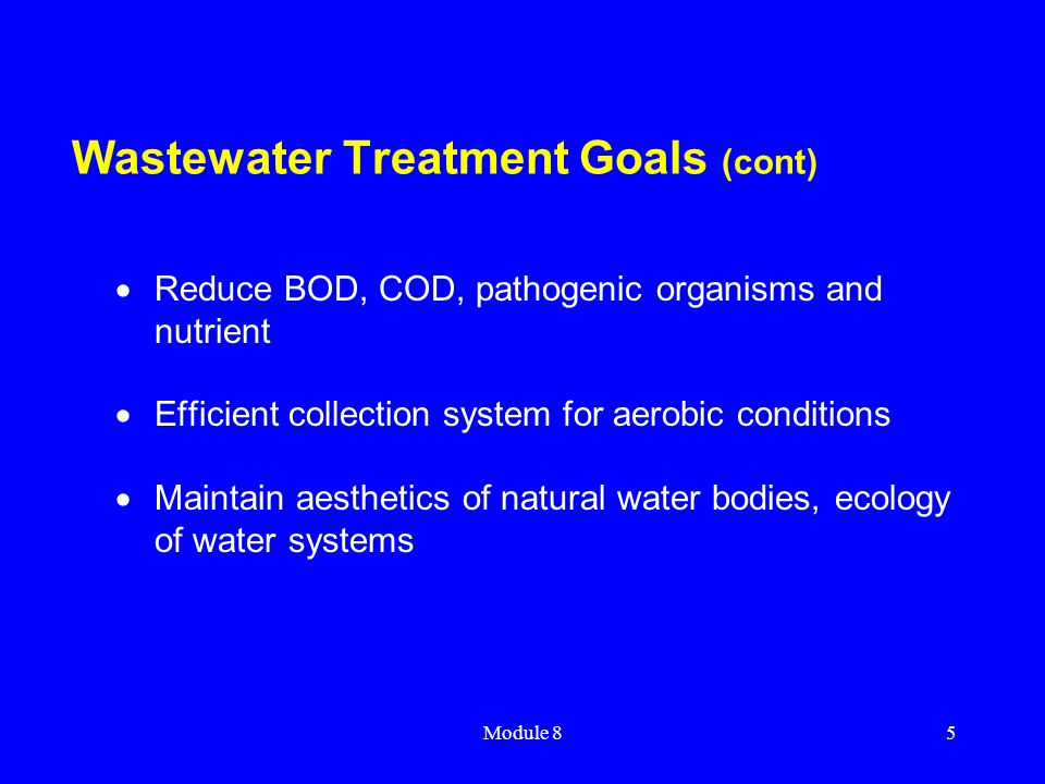 Module 85 Wastewater Treatment Goals (cont)  Reduce BOD, COD, pathogenic organisms and nutrient  Efficient collection system for aerobic conditions