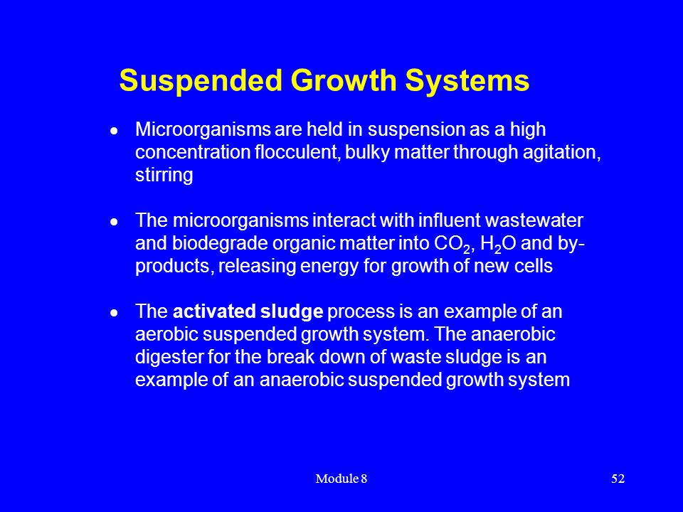 Module 852 Suspended Growth Systems  Microorganisms are held in suspension as a high concentration flocculent, bulky matter through agitation, stirri