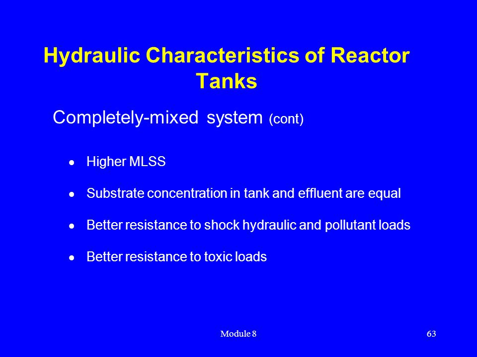 Module 863 Hydraulic Characteristics of Reactor Tanks  Higher MLSS  Substrate concentration in tank and effluent are equal  Better resistance to sh