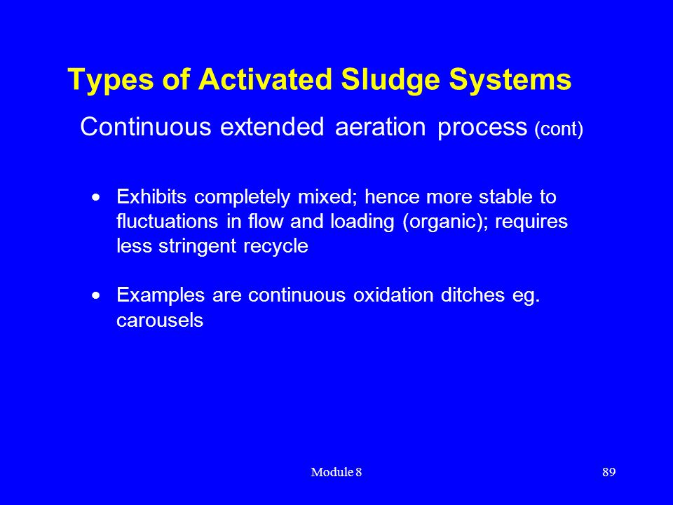 Module 889 Types of Activated Sludge Systems  Exhibits completely mixed; hence more stable to fluctuations in flow and loading (organic); requires le