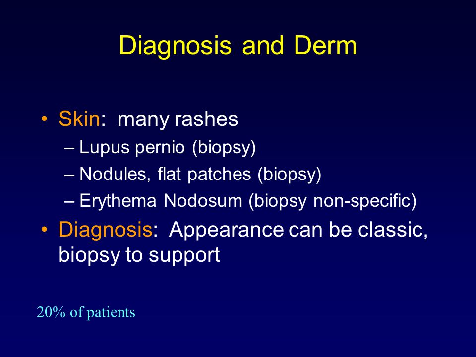 Diagnosis and Derm Skin: many rashes –Lupus pernio (biopsy) –Nodules, flat patches (biopsy) –Erythema Nodosum (biopsy non-specific) Diagnosis: Appeara
