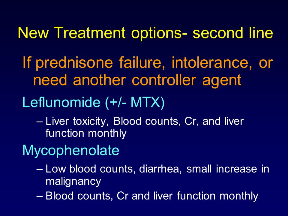 New Treatment options- second line If prednisone failure, intolerance, or need another controller agent Leflunomide (+/- MTX) –Liver toxicity, Blood c