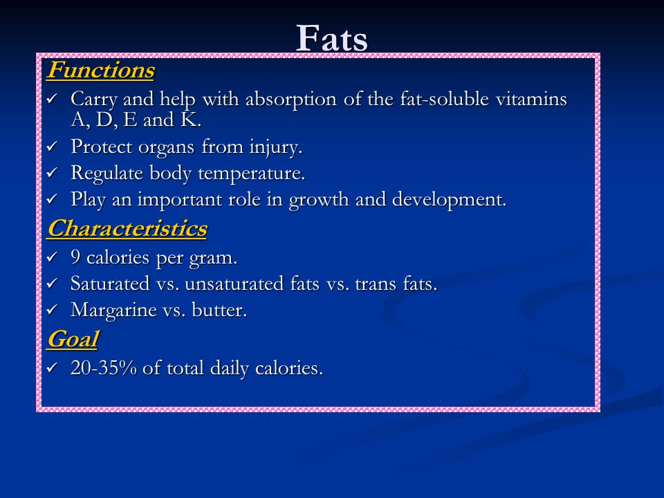 Fats Functions Carry and help with absorption of the fat-soluble vitamins A, D, E and K.