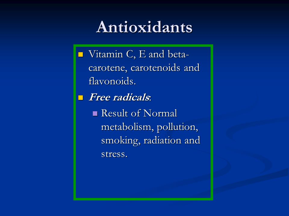 Antioxidants Vitamin C, E and beta- carotene, carotenoids and flavonoids.