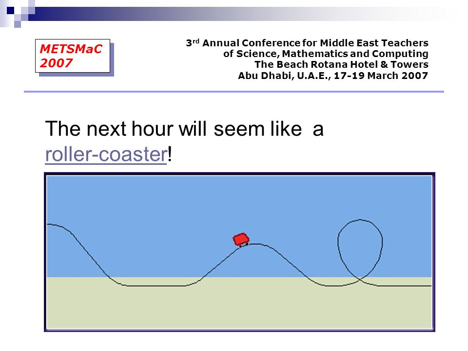 3 rd Annual Conference for Middle East Teachers of Science, Mathematics and Computing The Beach Rotana Hotel & Towers Abu Dhabi, U.A.E., 17-19 March 2007 METSMaC 2007 The next hour will seem like a roller-coaster.
