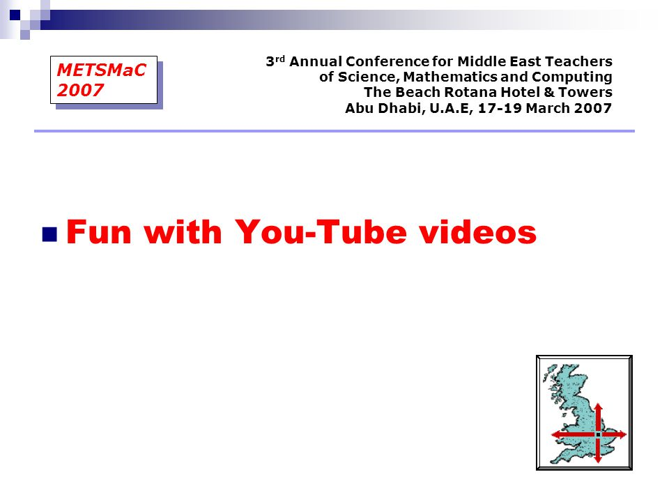 Fun with You-Tube videos 3 rd Annual Conference for Middle East Teachers of Science, Mathematics and Computing The Beach Rotana Hotel & Towers Abu Dhabi, U.A.E, 17-19 March 2007 METSMaC 2007