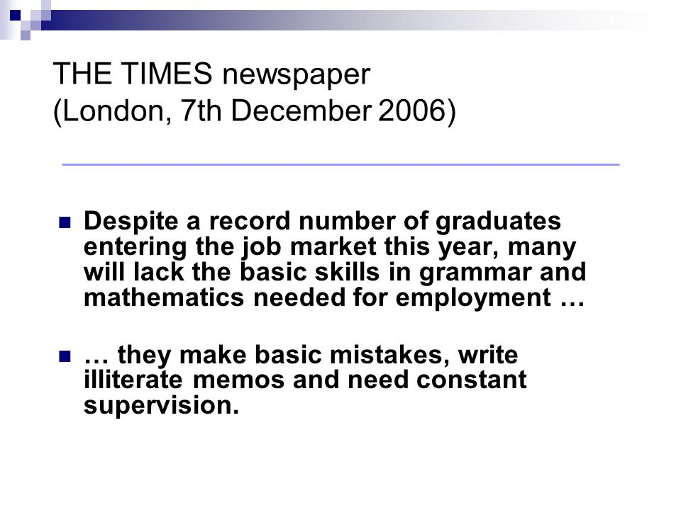 Despite a record number of graduates entering the job market this year, many will lack the basic skills in grammar and mathematics needed for employment … … they make basic mistakes, write illiterate memos and need constant supervision.