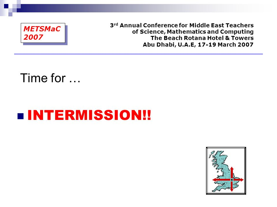3 rd Annual Conference for Middle East Teachers of Science, Mathematics and Computing The Beach Rotana Hotel & Towers Abu Dhabi, U.A.E, 17-19 March 2007 METSMaC 2007 INTERMISSION!.