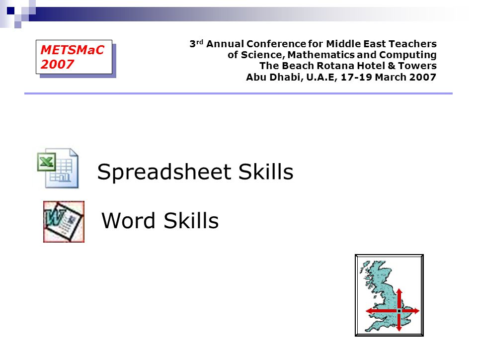 Spreadsheet Skills Word Skills 3 rd Annual Conference for Middle East Teachers of Science, Mathematics and Computing The Beach Rotana Hotel & Towers A