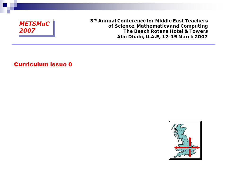 Curriculum issue 0 3 rd Annual Conference for Middle East Teachers of Science, Mathematics and Computing The Beach Rotana Hotel & Towers Abu Dhabi, U.A.E, 17-19 March 2007 METSMaC 2007