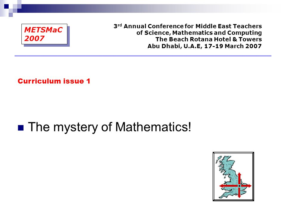 The mystery of Mathematics! Curriculum issue 1 3 rd Annual Conference for Middle East Teachers of Science, Mathematics and Computing The Beach Rotana