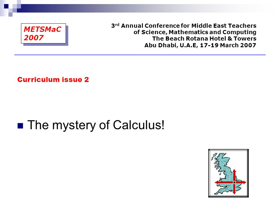The mystery of Calculus! Curriculum issue 2 3 rd Annual Conference for Middle East Teachers of Science, Mathematics and Computing The Beach Rotana Hot